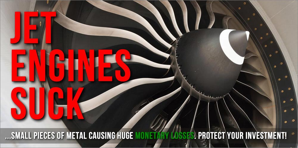 Jet Engines Suck Small Pieces of Metal Causing Huge Monetary Losses. Protect Your Investment.